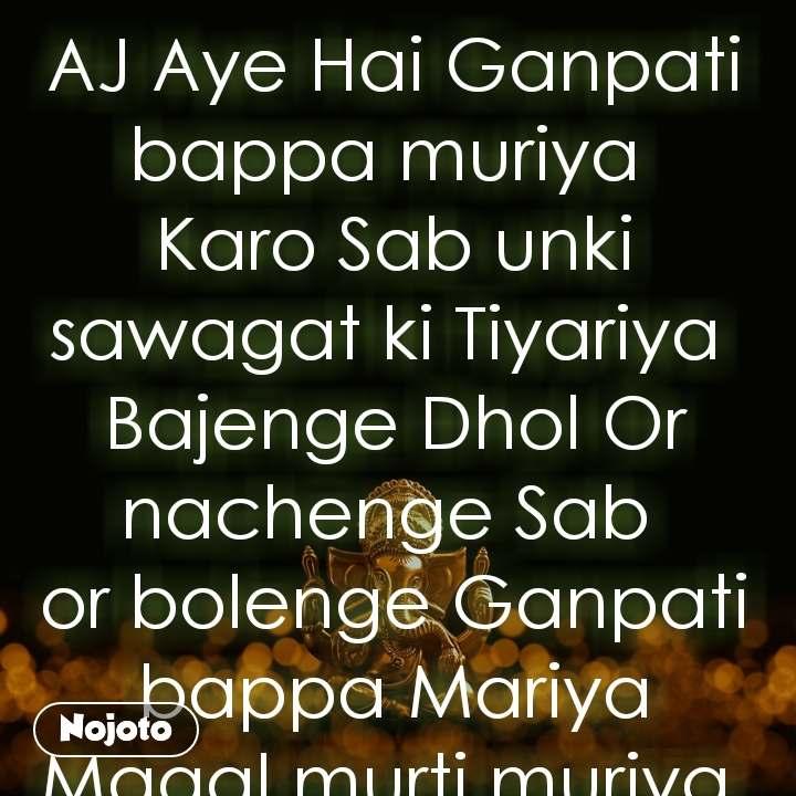 AJ Aye Hai Ganpati bappa muriya  Karo Sab unki sawagat ki Tiyariya  Bajenge Dhol Or nachenge Sab  or bolenge Ganpati bappa Mariya              Magal murti muriya.                                         Write Bye.                                                                 Ravi Kumar