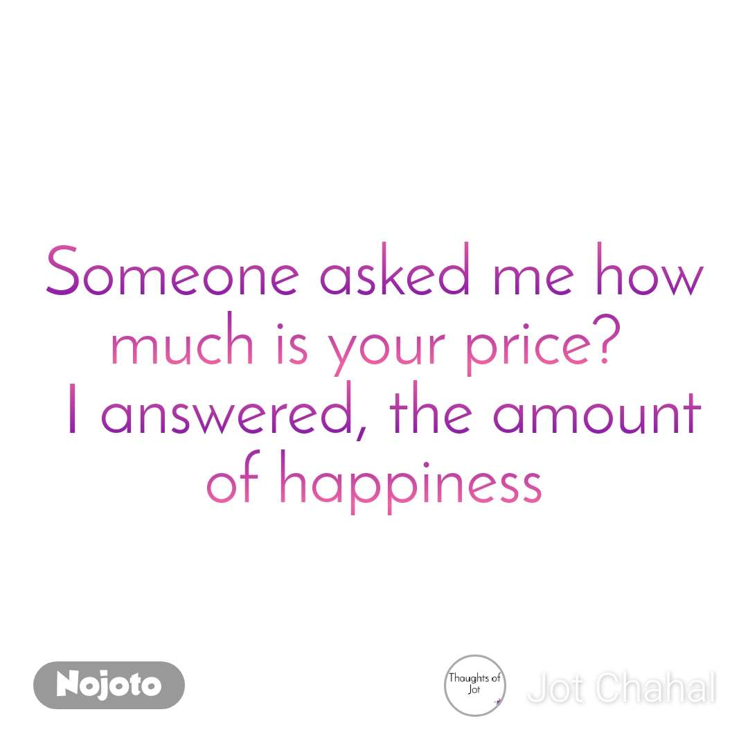 Someone asked me how much is your price?   I answered, the amount of happiness