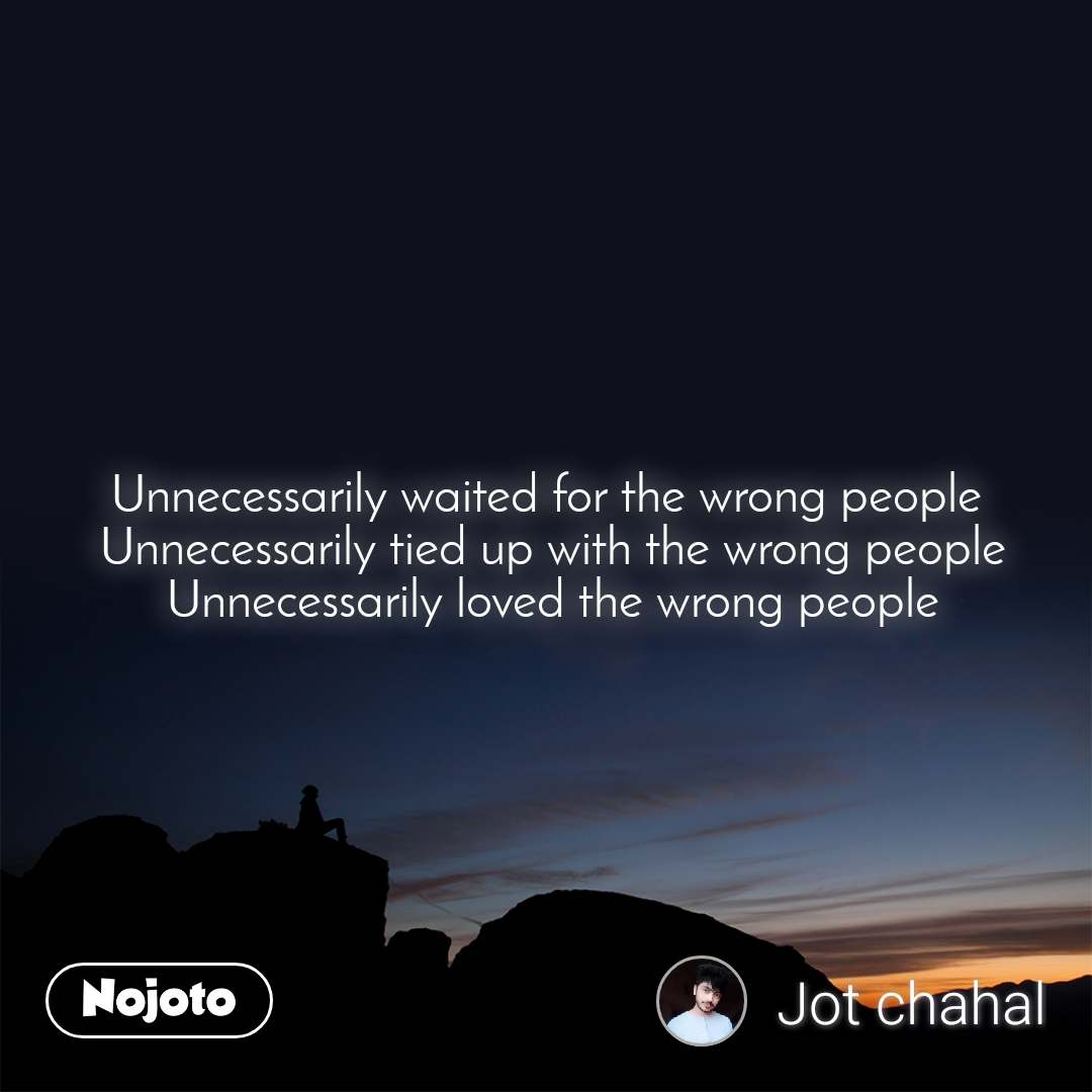 Unnecessarily waited for the wrong people  Unnecessarily tied up with the wrong people  Unnecessarily loved the wrong people