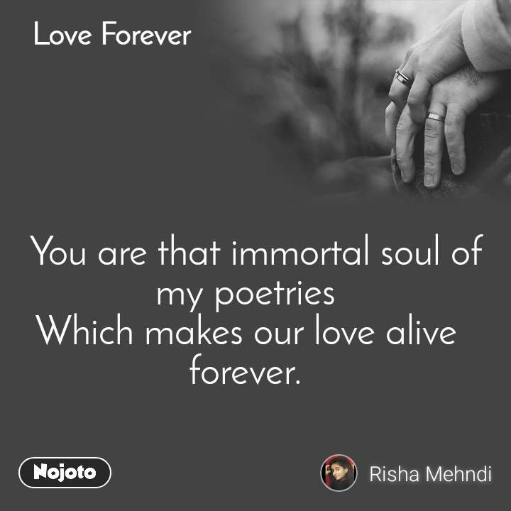 Love Forever    You are that immortal soul of my poetries Which makes our love alive forever.