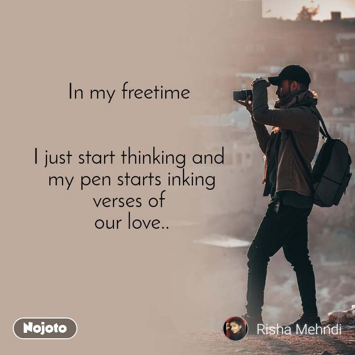 In my freetime    I just start thinking and  my pen starts inking verses of  our love..
