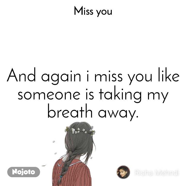 Miss you And again i miss you like someone is taking my breath away.