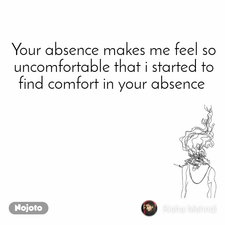 Your absence makes me feel so uncomfortable that i started to find comfort in your absence