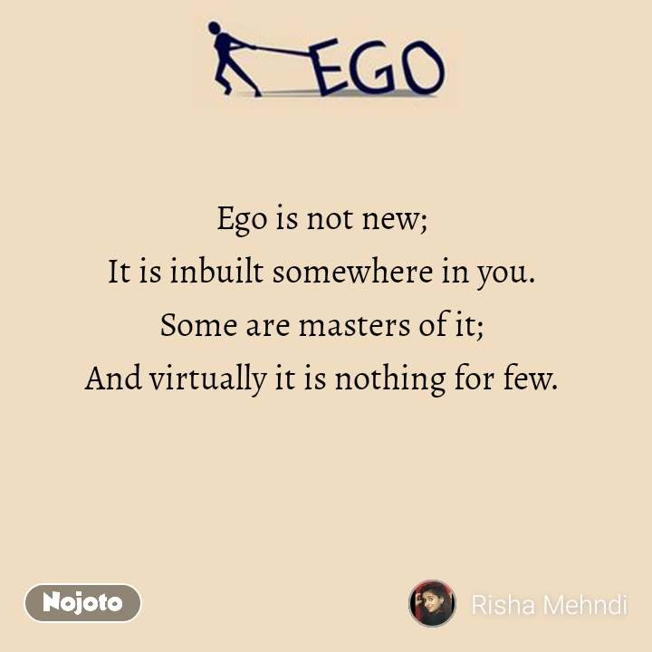 Ego Ego is not new; It is inbuilt somewhere in you. Some are masters of it; And virtually it is nothing for few.
