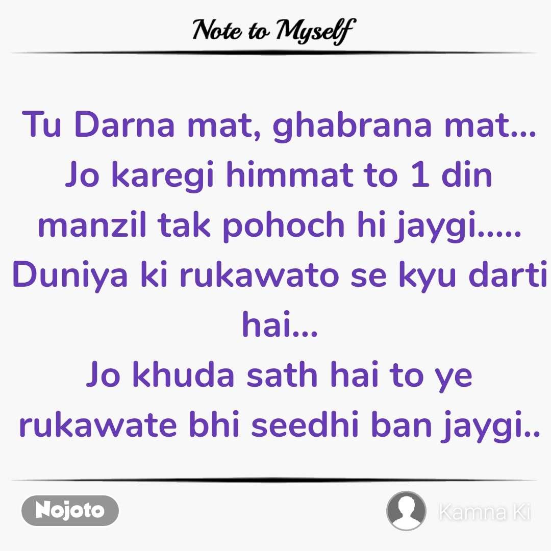 Note to Myself Tu Darna mat, ghabrana mat... Jo karegi himmat to 1 din manzil tak pohoch hi jaygi..... Duniya ki rukawato se kyu darti hai... Jo khuda sath hai to ye rukawate bhi seedhi ban jaygi..