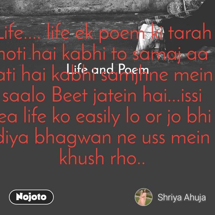 Life and Poem Life.... life ek poem ki tarah hoti hai kabhi to samaj aa jati hai kabhi samjhne mein saalo Beet jatein hai...issi lea life ko easily lo or jo bhi diya bhagwan ne uss mein khush rho..