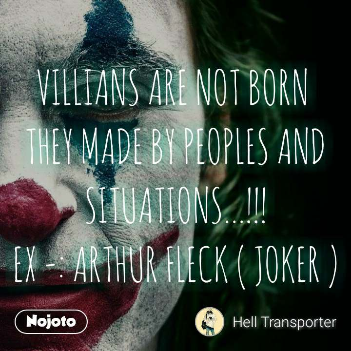 VILLIANS ARE NOT BORN  THEY MADE BY PEOPLES AND SITUATIONS...!!! EX -: ARTHUR FLECK ( JOKER )