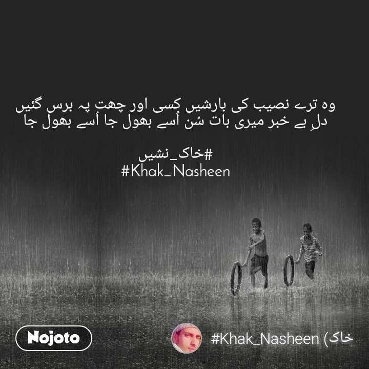 وہ ترے نصیب کی بارشیں کسی اور چھت پہ برس گئیں دلِ بے خبر میری بات سُن اُسے بھول جا اُسے بھول جا  #خاک_نشیں #Khak_Nasheen