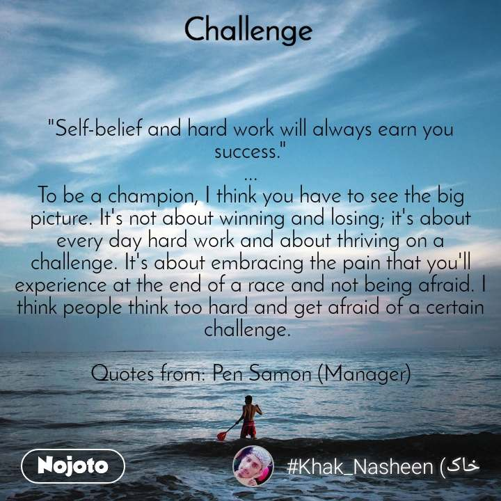 """Challenge """"Self-belief and hard work will always earn you success."""" ... To be a champion, I think you have to see the big picture. It's not about winning and losing; it's about every day hard work and about thriving on a challenge. It's about embracing the pain that you'll experience at the end of a race and not being afraid. I think people think too hard and get afraid of a certain challenge.   Quotes from: Pen Samon (Manager)"""