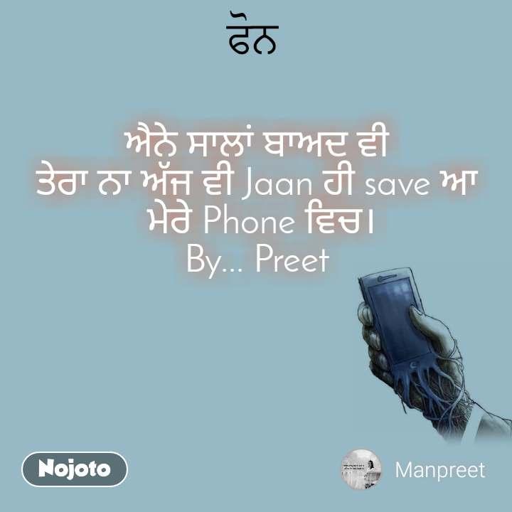ਫੋਨ ਐਨੇ ਸਾਲਾਂ ਬਾਅਦ ਵੀ ਤੇਰਾ ਨਾ ਅੱਜ ਵੀ Jaan ਹੀ save ਆ  ਮੇਰੇ Phone ਵਿਚ। By... Preet