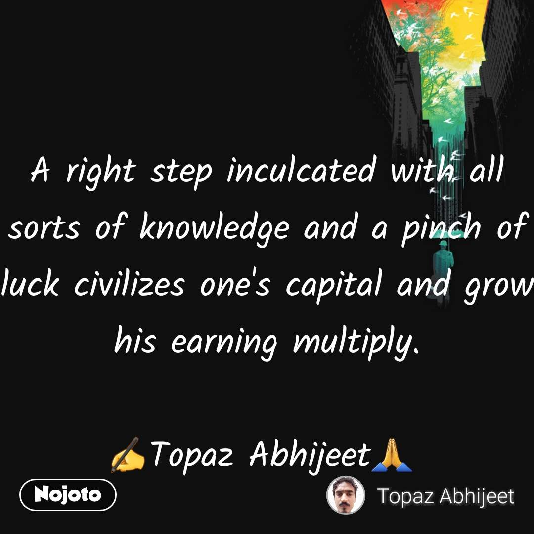 A right step inculcated with all sorts of knowledge and a pinch of luck civilizes one's capital and grow his earning multiply.                   ✍Topaz Abhijeet🙏