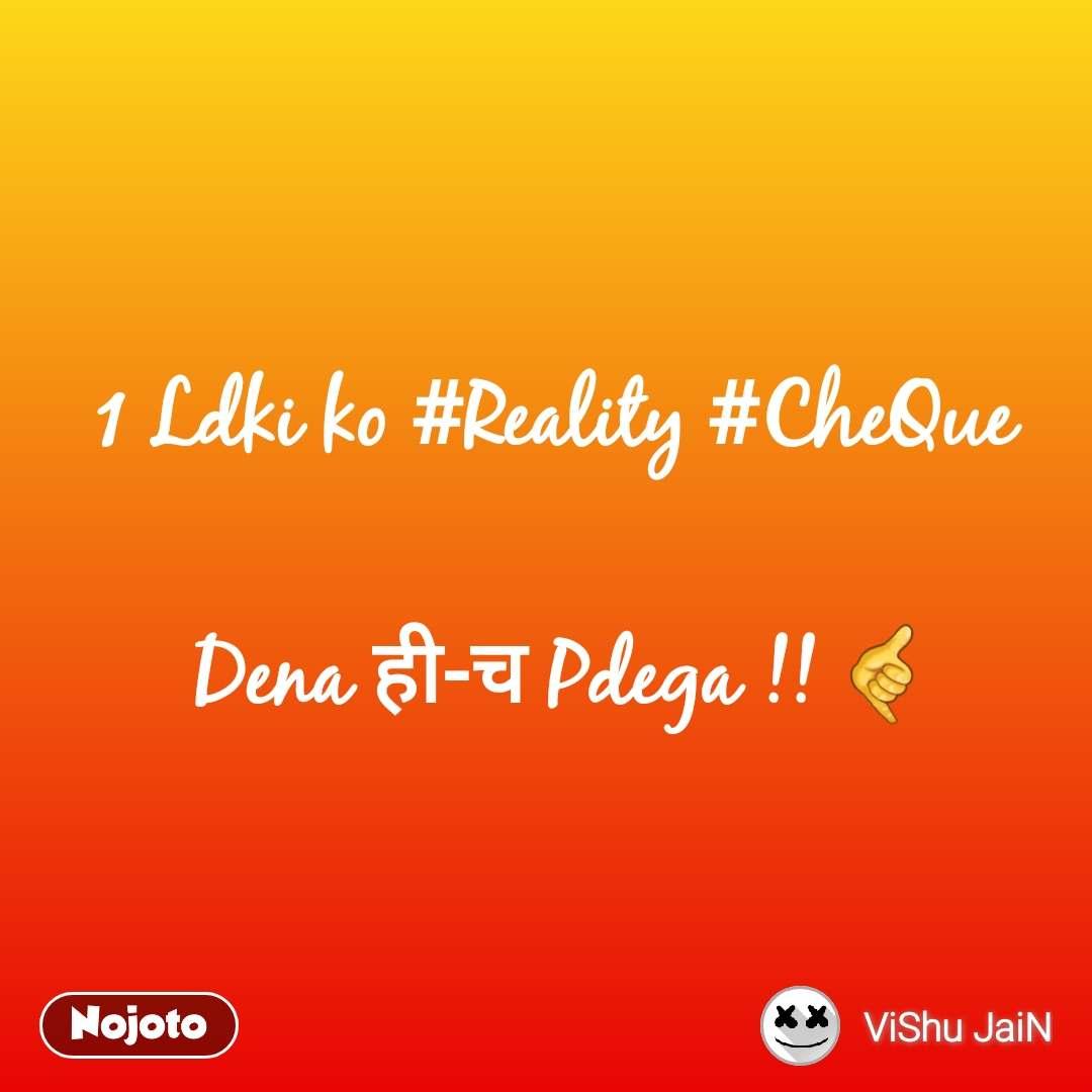 1 Ldki ko #Reality #CheQue   Dena ही-च Pdega !! 🤙