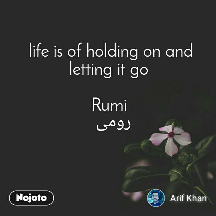 life is of holding on and letting it go   Rumi  رومی