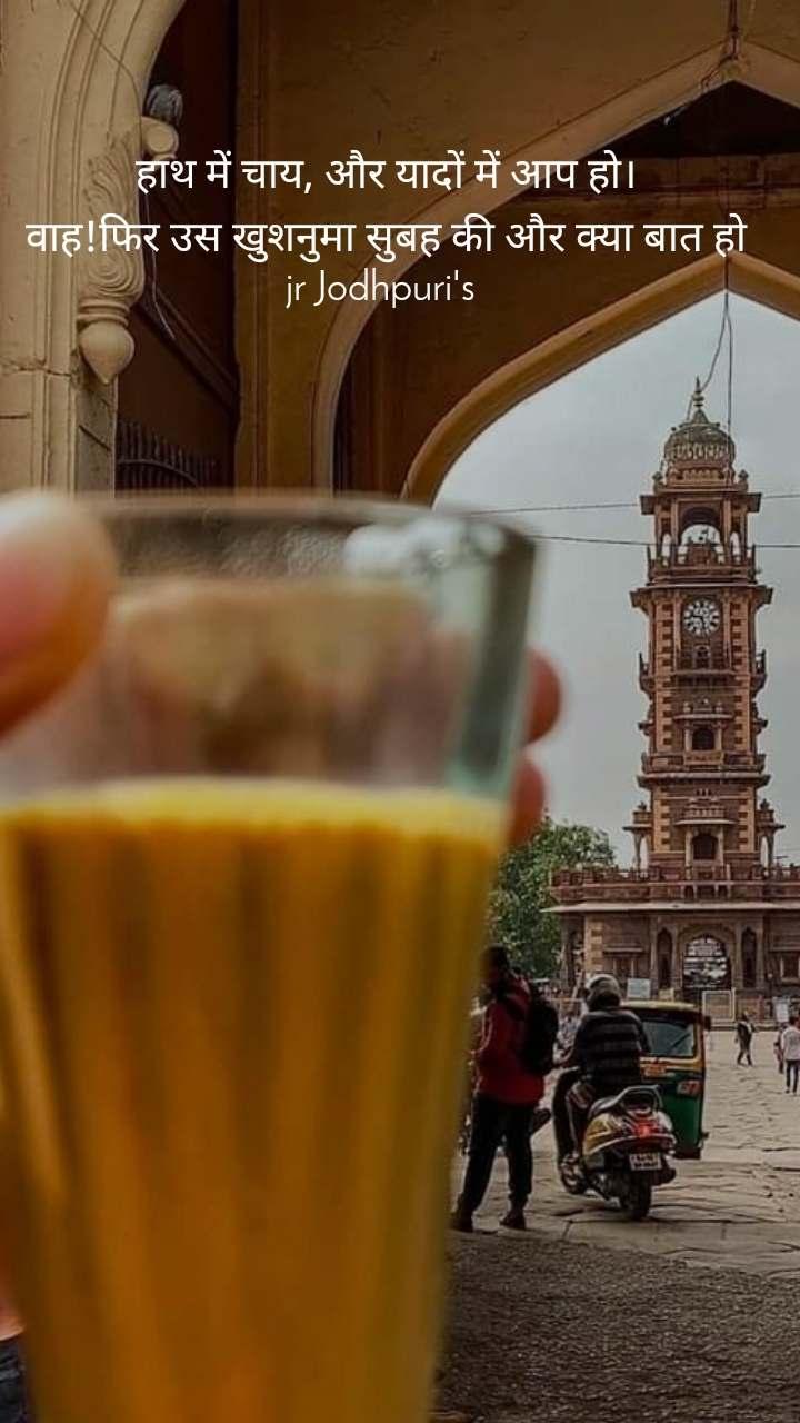 हाथ में चाय, और यादों में आप हो। वाह!फिर उस खुशनुमा सुबह की और क्या बात हो jr Jodhpuri's