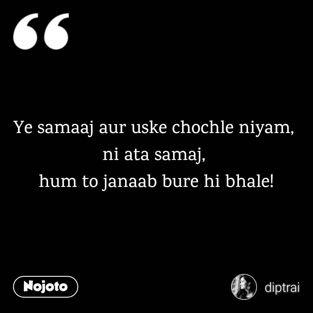 Ye samaaj aur uske chochle niyam,  ni ata samaj,  hum to janaab bure hi bhale!