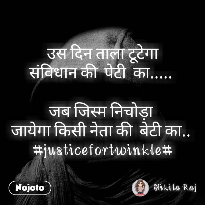 उस दिन ताला टूटेगा संविधान की  पेटी  का.....   जब जिस्म निचोड़ा  जायेगा किसी नेता की  बेटी का..  #justicefortwinkle#