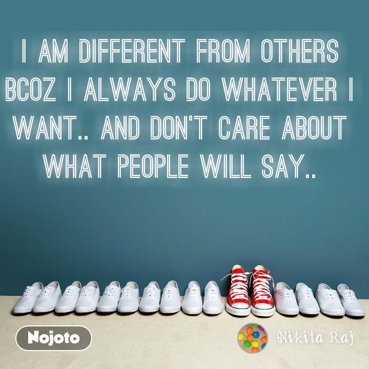 I am different from others bcoz I always do whatever I want.. and don't care about  what people will say..