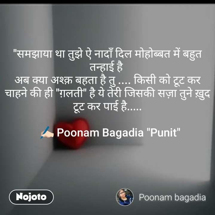"""""""समझाया था तुझे ऐ नादाँ दिल मोहोब्बत में बहुत तन्हाई है  अब क्या अश्क़ बहता है तु .... किसी को टूट कर चाहने की ही """"ग़लती"""" है ये तेरी जिसकी सज़ा तुने ख़ुद टूट कर पाई है.....    ✍🏻 Poonam Bagadia """"Punit"""""""