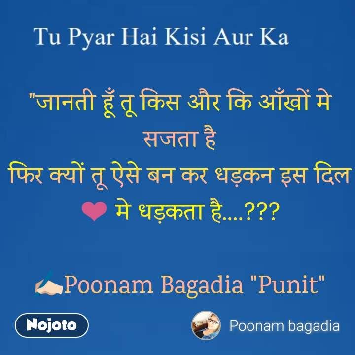"""Tu Pyar Hai Kisi Aur Ka """"जानती हूँ तू किस और कि आँखों मे सजता है फिर क्यों तू ऐसे बन कर धड़कन इस दिल ❤ मे धड़कता है....???  ✍🏻Poonam Bagadia """"Punit"""""""