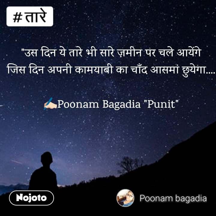 """तारे  """"उस दिन ये तारे भी सारे ज़मीन पर चले आयेंगे जिस दिन अपनी कामयाबी का चाँद आसमां छुयेगा....  ✍🏻Poonam Bagadia """"Punit"""""""