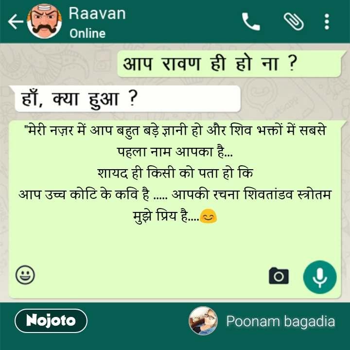 """Raavan """"मेरी नज़र में आप बहुत बड़े ज्ञानी हो और शिव भक्तों में सबसे पहला नाम आपका है... शायद ही किसी को पता हो कि आप उच्च कोटि के कवि है ..... आपकी रचना शिवतांडव स्त्रोतम मुझे प्रिय है....😊"""