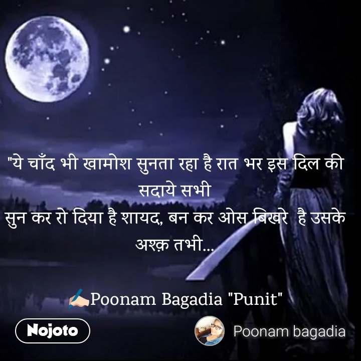 """""""ये चाँद भी खामोश सुनता रहा है रात भर इस दिल की सदाये सभी सुन कर रो दिया है शायद, बन कर ओस बिखरे  है उसके अश्क़ तभी...  ✍🏻Poonam Bagadia """"Punit"""""""