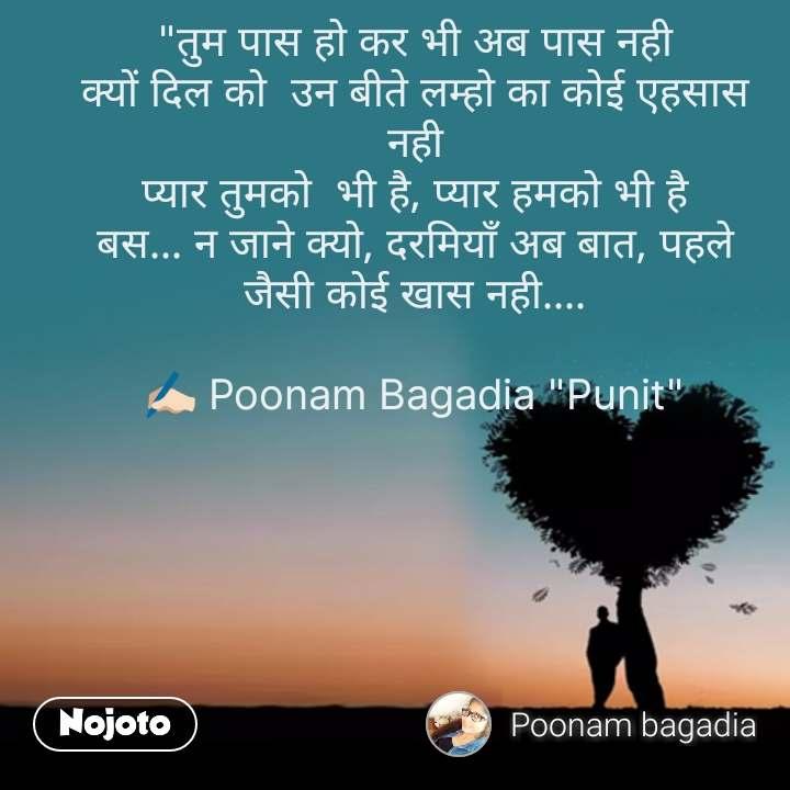 """""""तुम पास हो कर भी अब पास नही क्यों दिल को  उन बीते लम्हो का कोई एहसास नही प्यार तुमको  भी है, प्यार हमको भी है बस... न जाने क्यो, दरमियाँ अब बात, पहले जैसी कोई खास नही....  ✍🏻 Poonam Bagadia """"Punit"""" #NojotoQuote"""