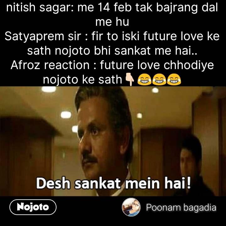 netflix memes nitish sagar: me 14 feb tak bajrang dal me hu Satyaprem sir : fir to iski future love ke sath nojoto bhi sankat me hai.. Afroz reaction : future love chhodiye nojoto ke sath👇🏻😂😂😂 #NojotoQuote
