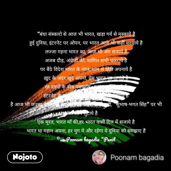 """""""बंधा संस्कारो से आज भी भारत, खड़ा गर्व से मुस्काये है हुई दुनिया, इंटरनेट पर ओपन, पर भारत आज भी कहीं शरमाये है लज्जा गहना भारत का, आज भी अंग सजाये है अजब दौड़, अंग्रेज़ी की, शामिल सभी चकराये है पर बैठे विदेश भारत के लाल, शान से हिंदी अपनाये है ख़ुद के अंदर खुद अपना, प्रेम भारत का जगाये है रह शहरों के बीच नवयुवक, अज़ब क्रांति लाये हैं इंटरनेट के आज इस युग मे, दिल मे गाँव बसाये है है आज भी जज़्बा, देशभक्ति का, सलमान-शाहरुख ही नही, """"सुभाष-भगत सिंह"""" पर भी जान लुटाये है एक मूरत, भारत माँ की,हर भारत वासी दिल में सजाये है भारत था महान अपना, हर युग मे और रहेगा ये दुनिया को समझाए है ©✍🏻Poonam bagadia """"Punit"""