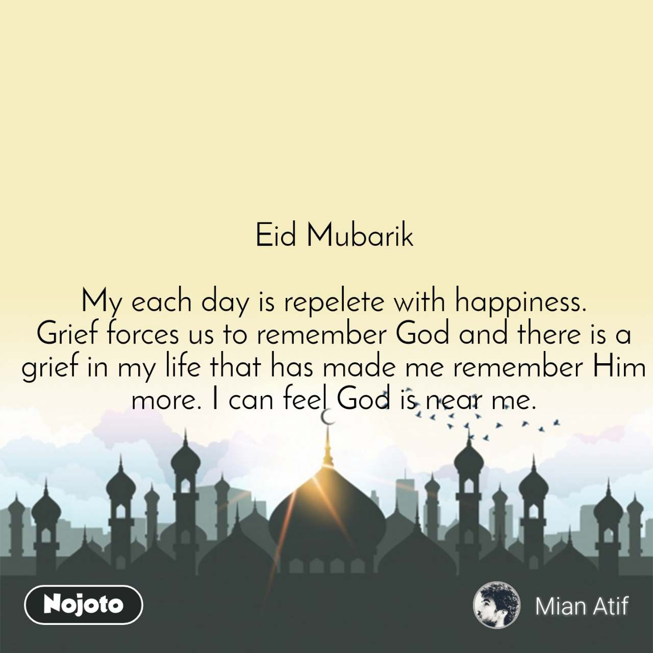 Eid Mubarik  My each day is repelete with happiness. Grief forces us to remember God and there is a grief in my life that has made me remember Him more. I can feel God is near me.