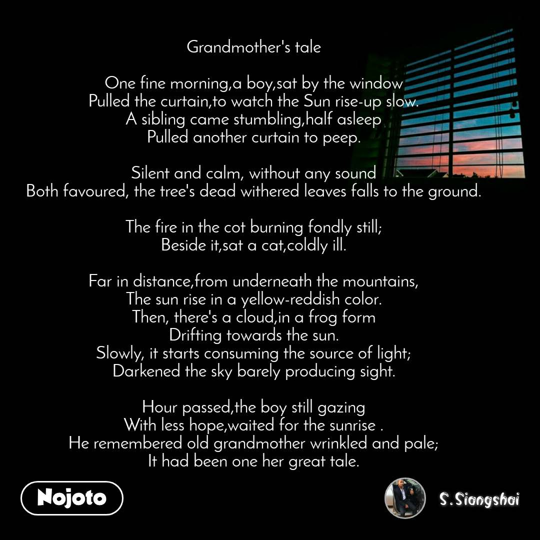 Grandmother's tale  One fine morning,a boy,sat by the window Pulled the curtain,to watch the Sun rise-up slow. A sibling came stumbling,half asleep Pulled another curtain to peep.  Silent and calm, without any sound Both favoured, the tree's dead withered leaves falls to the ground.  The fire in the cot burning fondly still; Beside it,sat a cat,coldly ill.  Far in distance,from underneath the mountains, The sun rise in a yellow-reddish color. Then, there's a cloud,in a frog form Drifting towards the sun. Slowly, it starts consuming the source of light; Darkened the sky barely producing sight.  Hour passed,the boy still gazing With less hope,waited for the sunrise . He remembered old grandmother wrinkled and pale; It had been one her great tale.