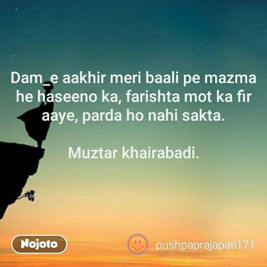 Dam_e aakhir meri baali pe mazma he haseeno ka, farishta mot ka fir aaye, parda ho nahi sakta.  Muztar khairabadi.