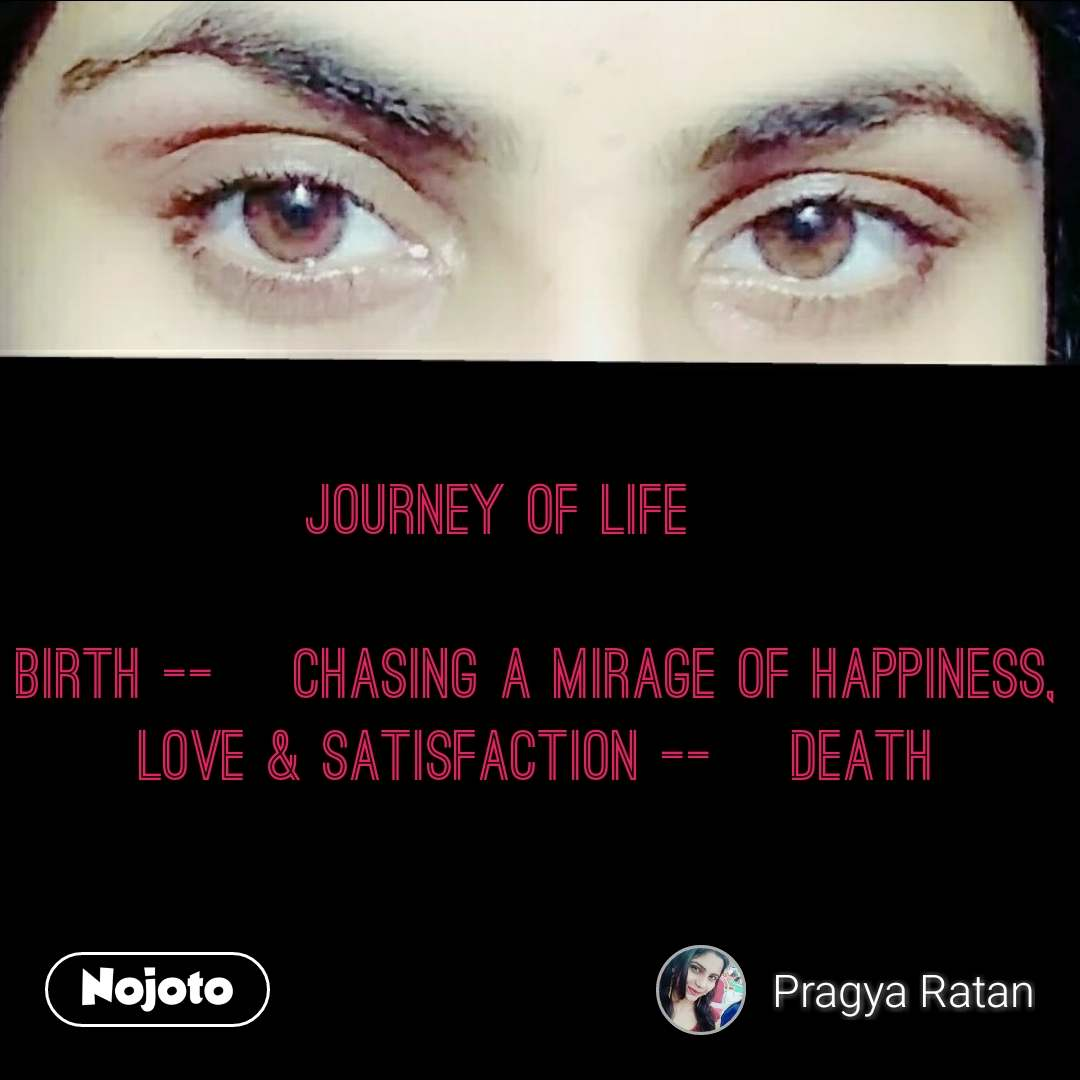 Journey of life ~  Birth --> Chasing a mirage of happiness, love & satisfaction --> Death