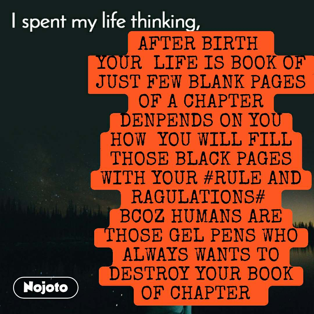 I spent my life thinking AFTER BIRTH  YOUR  LIFE IS BOOK OF JUST FEW BLANK PAGES OF A CHAPTER DENPENDS ON YOU HOW  YOU WILL FILL THOSE BLACK PAGES WITH YOUR #RULE AND RAGULATIONS#  BCOZ HUMANS ARE THOSE GEL PENS WHO ALWAYS WANTS TO DESTROY YOUR BOOK OF CHAPTER