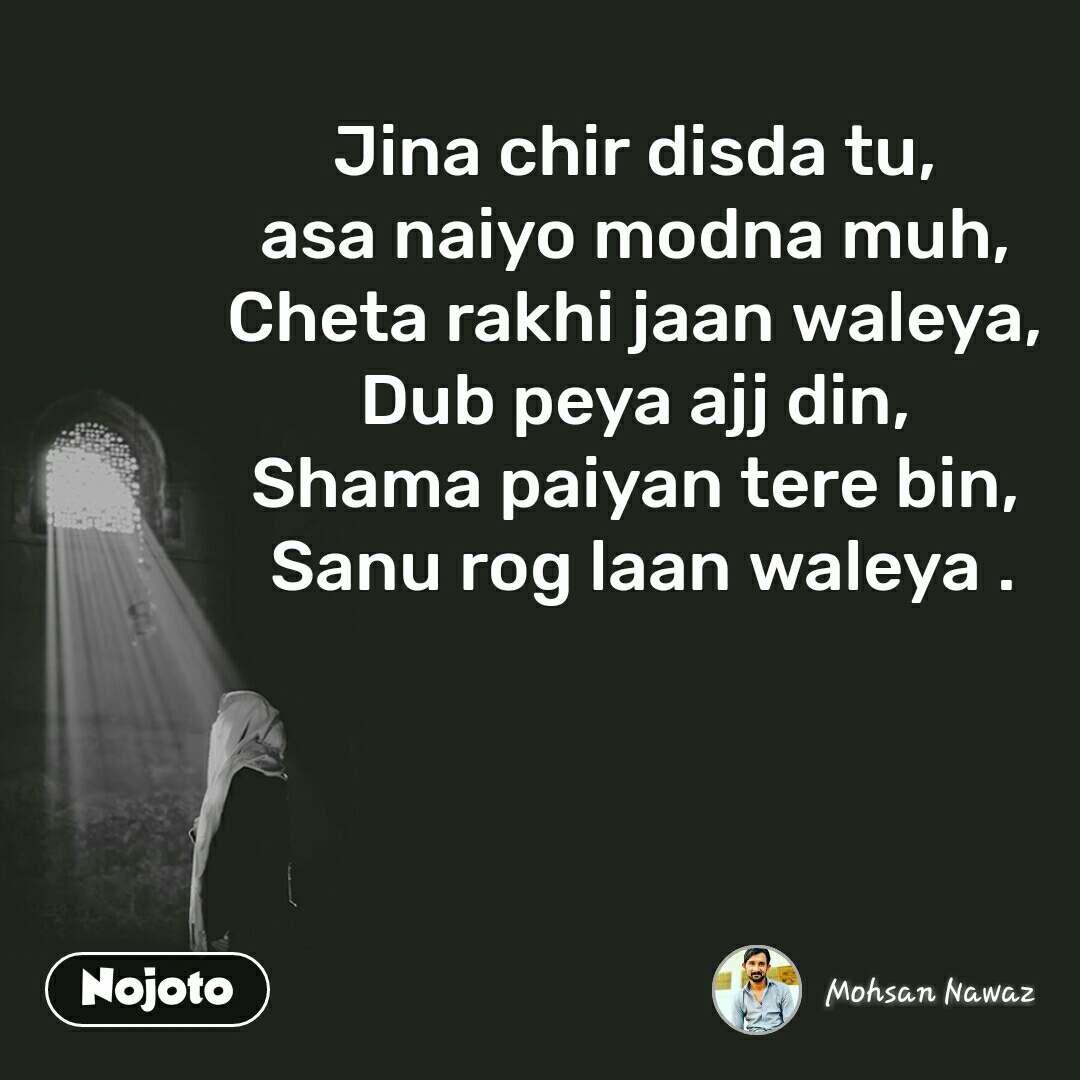 Jina chir disda tu,  asa naiyo modna muh,  Cheta rakhi jaan waleya,  Dub peya ajj din,  Shama paiyan tere bin,  Sanu rog laan waleya .