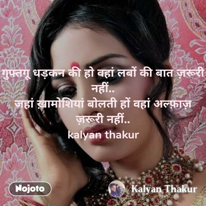 गुफ्तगू धड़कन की हो वहां लबों की बात ज़रूरी नहीं.. जहां ख़ामोशियां बोलती हों वहां अल्फ़ाज़ ज़रूरी नहीं.. kalyan thakur