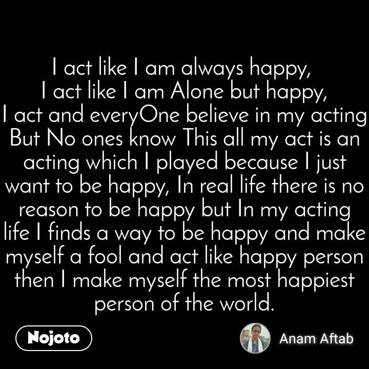 I act like I am always happy,  I act like I am Alone but happy, I act and everyOne believe in my acting But No ones know This all my act is an acting which I played because I just want to be happy, In real life there is no reason to be happy but In my acting life I finds a way to be happy and make myself a fool and act like happy person then I make myself the most happiest person of the world.