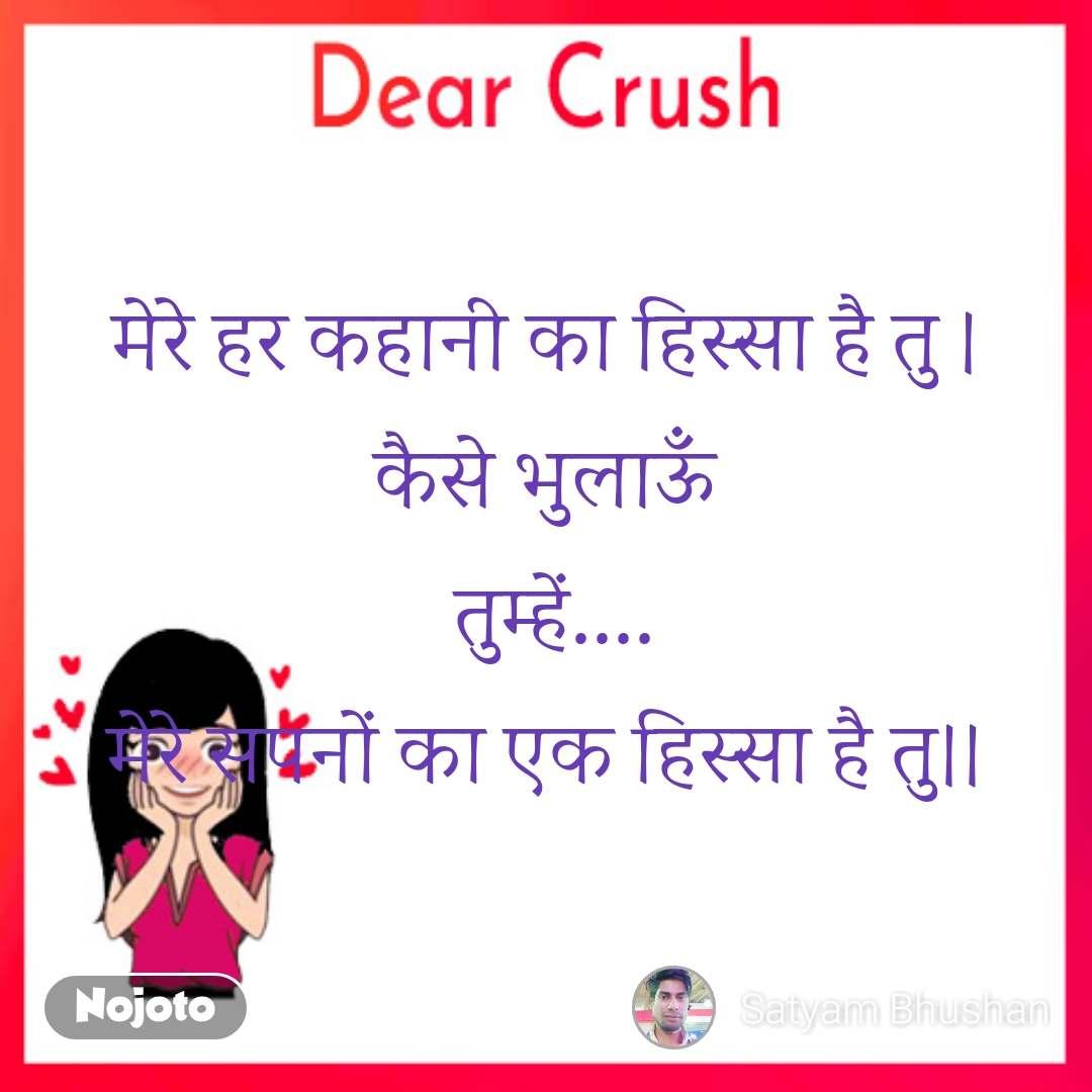 Dear Crush मेरे हर कहानी का हिस्सा है तु । कैसे भुलाऊँ  तुम्हें.... मेरे सपनों का एक हिस्सा है तु।।