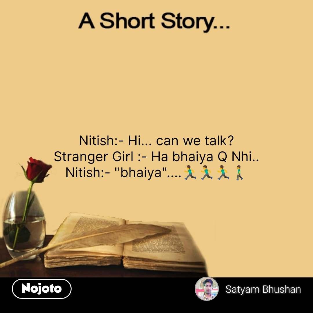 "A short story Nitish:- Hi... can we talk? Stranger Girl :- Ha bhaiya Q Nhi.. Nitish:- ""bhaiya""....🏃🏃🏃🚶 #NojotoQuote"