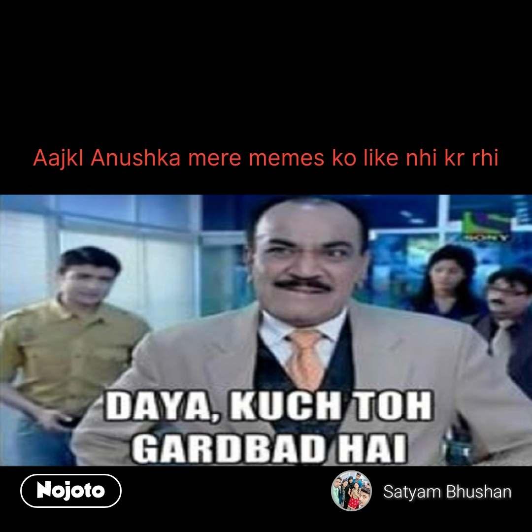 daya kuch toh gadbad hai Aajkl Anushka mere memes ko like nhi kr rhi         #NojotoQuote