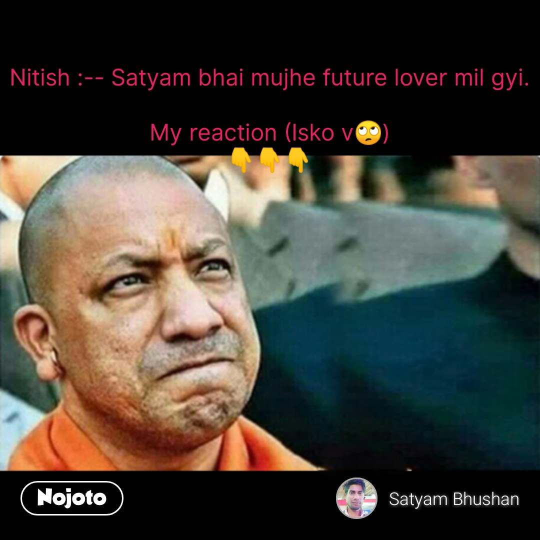 Yogi Adityanath says Nitish :-- Satyam bhai mujhe future lover mil gyi.  My reaction (Isko v🙄) 👇👇👇            #NojotoQuote