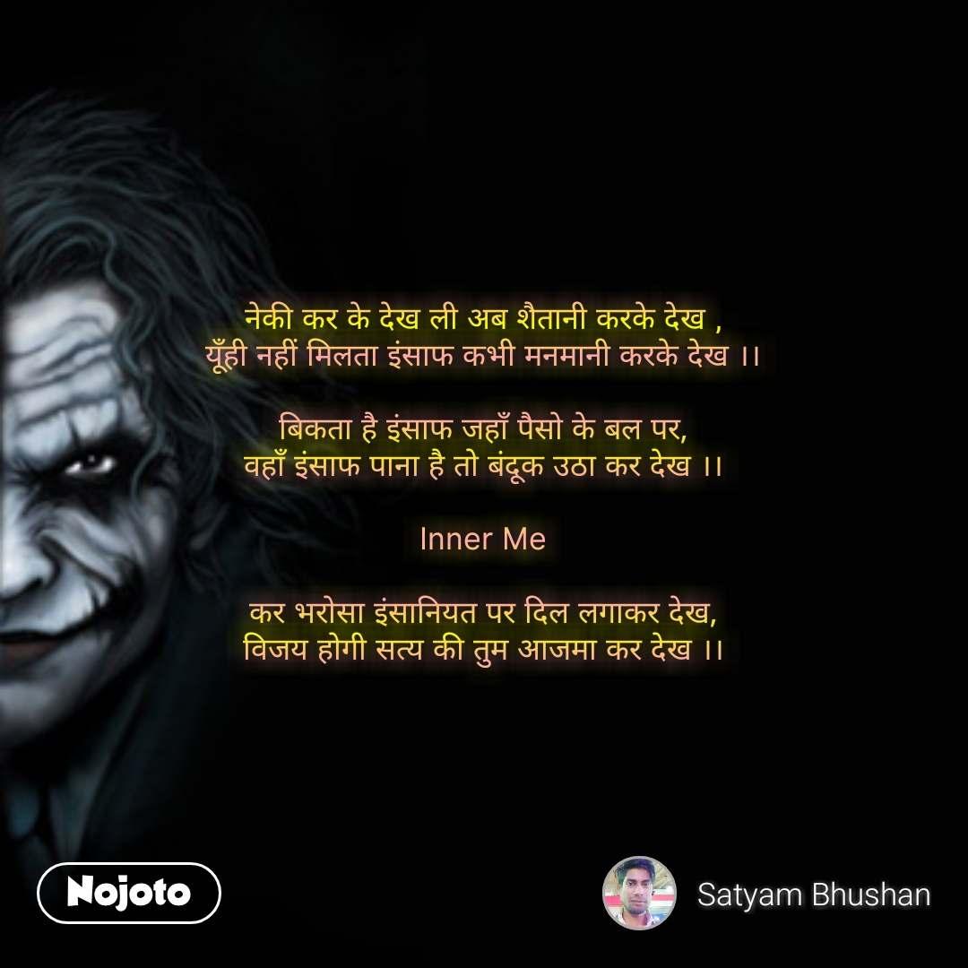 Shaitan Kehta Hai Ki नेकी कर के देख ली अब शैतानी करके देख , यूँही नहीं मिलता इंसाफ कभी मनमानी करके देख ।।  बिकता है इंसाफ जहाँ पैसो के बल पर, वहाँ इंसाफ पाना है तो बंदूक उठा कर देख ।।  Inner Me  कर भरोसा इंसानियत पर दिल लगाकर देख, विजय होगी सत्य की तुम आजमा कर देख ।। #NojotoQuote