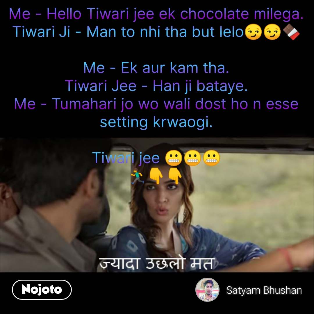 Kriti Sanon quotes Me - Hello Tiwari jee ek chocolate milega. Tiwari Ji - Man to nhi tha but lelo😏😏🍫  Me - Ek aur kam tha. Tiwari Jee - Han ji bataye. Me - Tumahari jo wo wali dost ho n esse setting krwaogi.  Tiwari jee 😬😬😬 🏃👇👇 #NojotoQuote
