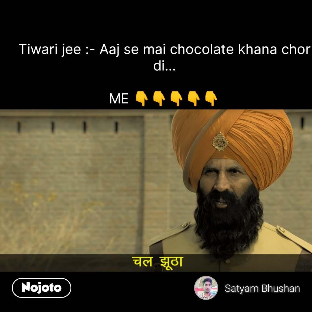 Tiwari jee :- Aaj se mai chocolate khana chor di...  ME 👇👇👇👇👇 #NojotoQuote