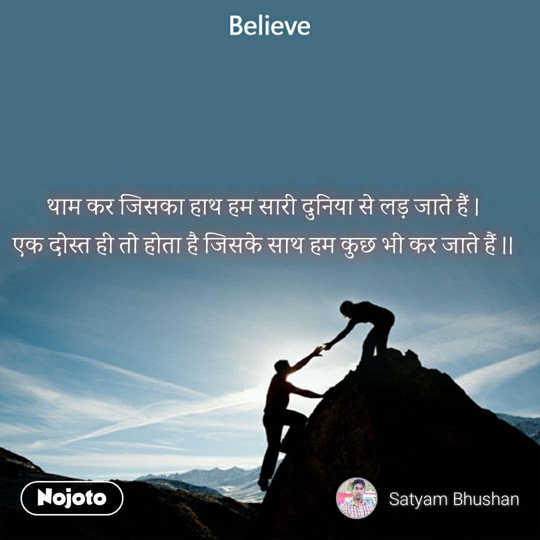 Believe थाम कर जिसका हाथ हम सारी दुनिया से लड़ जाते हैं । एक दोस्त ही तो होता है जिसके साथ हम कुछ भी कर जाते हैं ।।