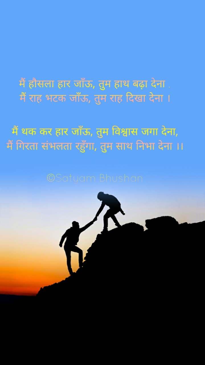 मैं हौसला हार जाँऊ, तुम हाथ बढ़ा देना , मैं राह भटक जाँऊ, तुम राह दिखा देना ।   मैं थक कर हार जाँऊ, तुम विश्वास जगा देना, मैं गिरता संभलता रहुँगा, तुम साथ निभा देना ।।   ©Satyam Bhushan