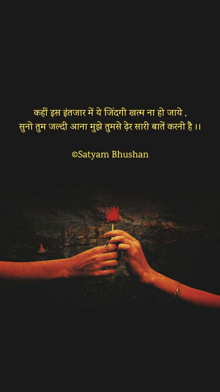 कहीं इस इंतजार में ये जिंदगी खत्म ना हो जाये , सुनो तुम जल्दी आना मुझे तुमसे ढ़ेर सारी बातें करनी है ।।  ©Satyam Bhushan