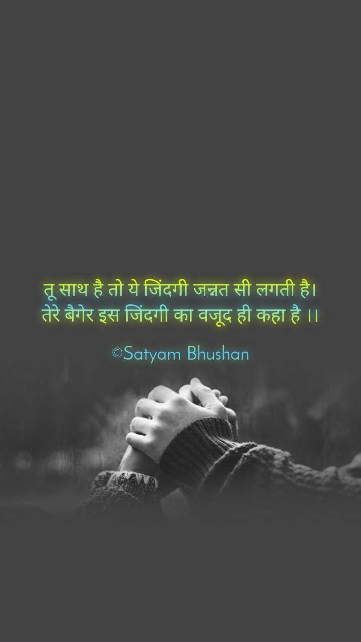 तू साथ है तो ये जिंदगी जन्नत सी लगती है। तेरे बैगेर इस जिंदगी का वजूद ही कहा है ।।  ©Satyam Bhushan