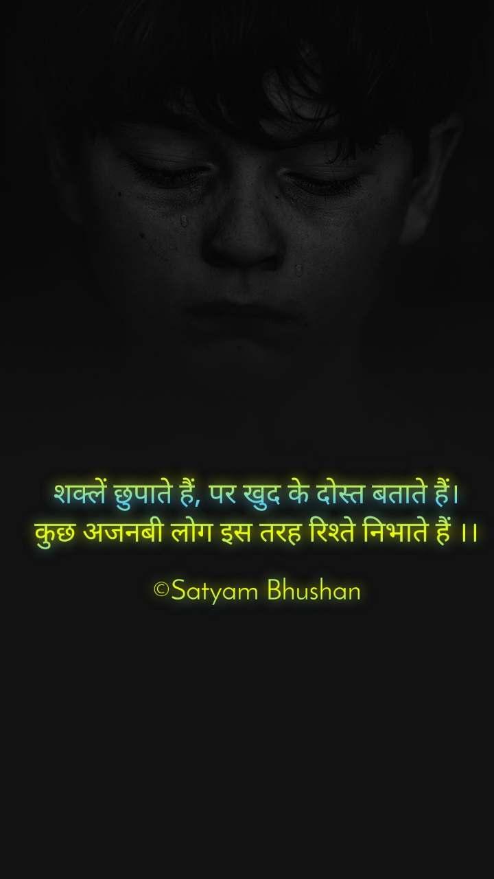 शक्लें छुपाते हैं, पर खुद के दोस्त बताते हैं। कुछ अजनबी लोग इस तरह रिश्ते निभाते हैं ।।  ©Satyam Bhushan