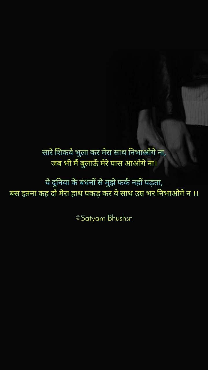 सारे शिकवे भुला कर मेरा साथ निभाओगे ना, जब भी मैं बुलाऊँ मेरे पास आओगे ना।  ये दुनिया के बंधनों से मुझे फर्क नहीं पड़ता, बस इतना कह दो मेरा हाथ पकड़ कर ये साथ उम्र भर निभाओगे न ।।   ©Satyam Bhushsn